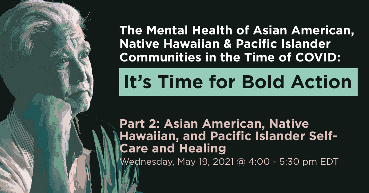 The Mental Health of Asian American, Native Hawaiian & Pacific Islander Communities in the Time of COVID: It's Time for Bold Action